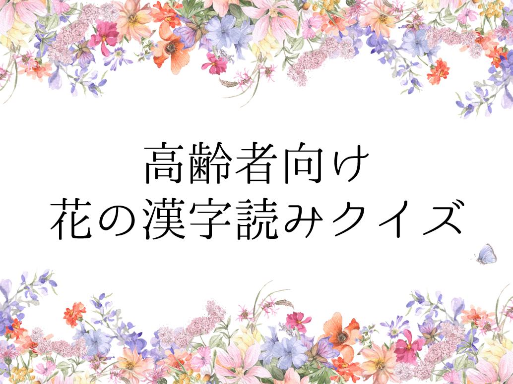 高齢者向けクイズ!『花』の漢字読み問題を解いてみよう!全30問