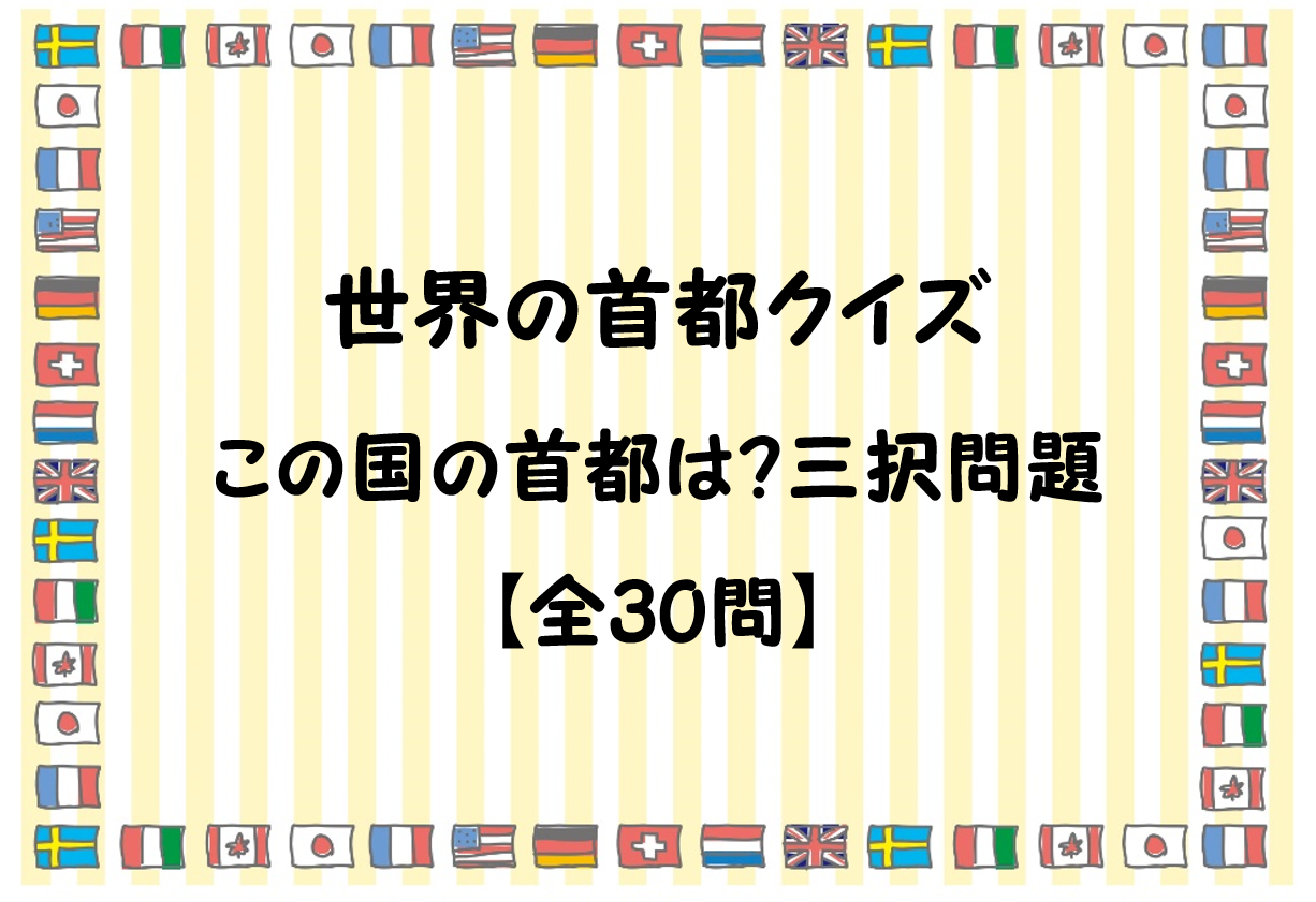 【世界の首都クイズ 30問】この国の首都は!?三択問題!難問あり。