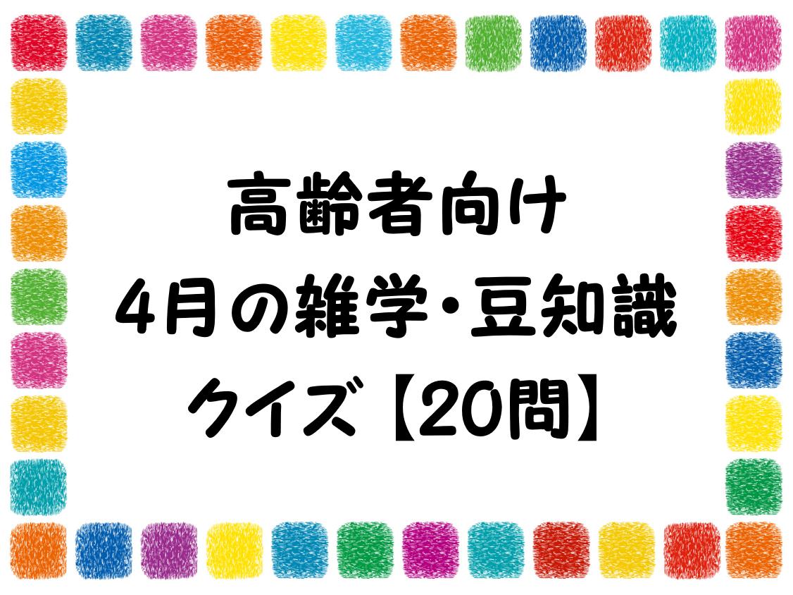 【4月の雑学&豆知識クイズ 全30問】高齢者向け!!おすすめ問題を紹介!