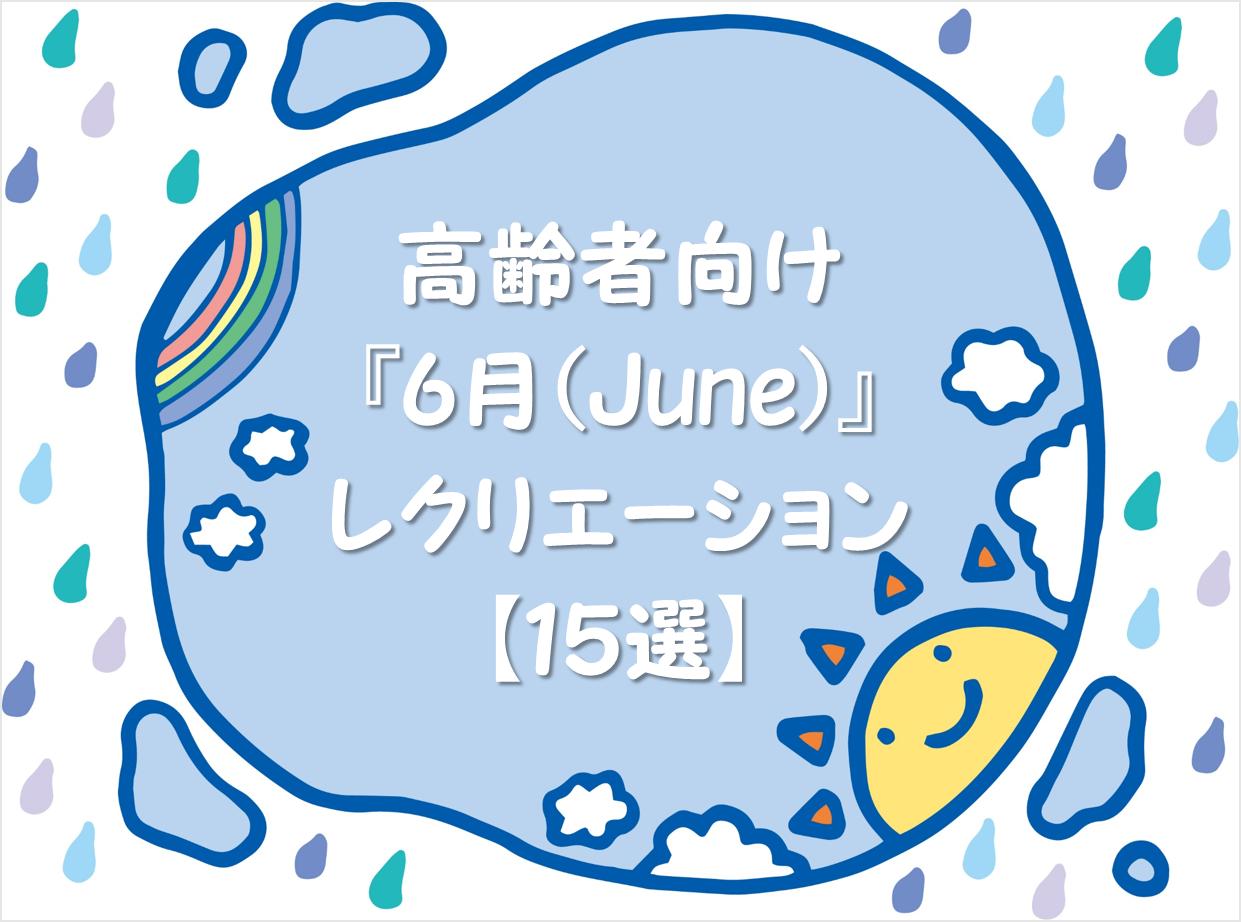 【高齢者向け6月のレクリエーション25選】デイサービスでお勧めなレクを紹介!!