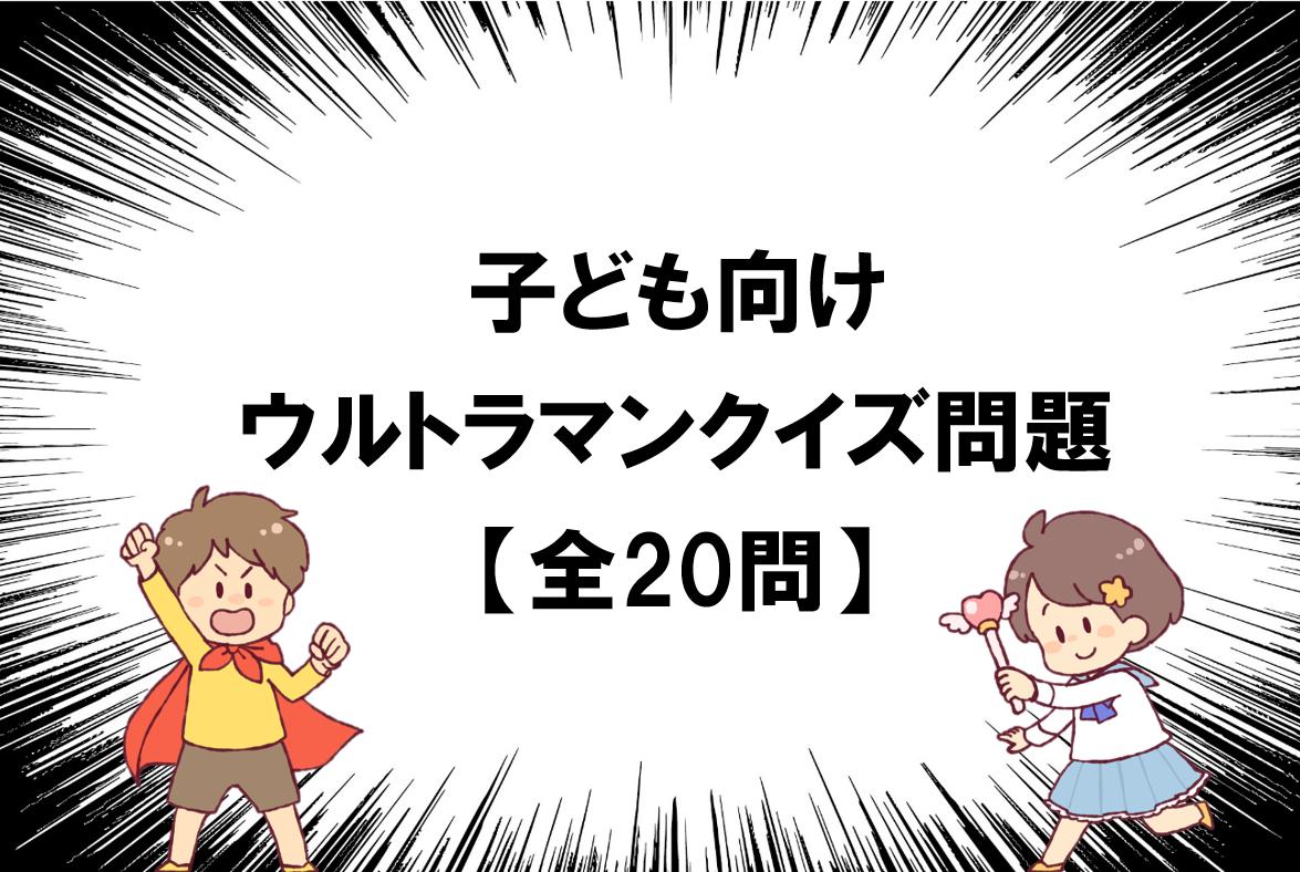 【ウルトラマンクイズ 20問】簡単!!子ども向けの色んな雑学・豆知識問題!