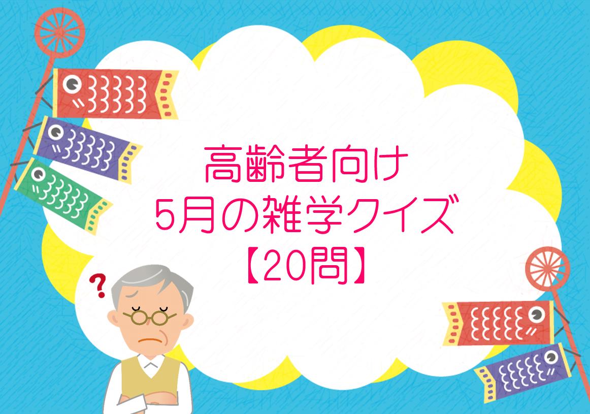 【5月に解きたい雑学クイズ 30問】高齢者におすすめ!!面白い豆知識問題を紹介!