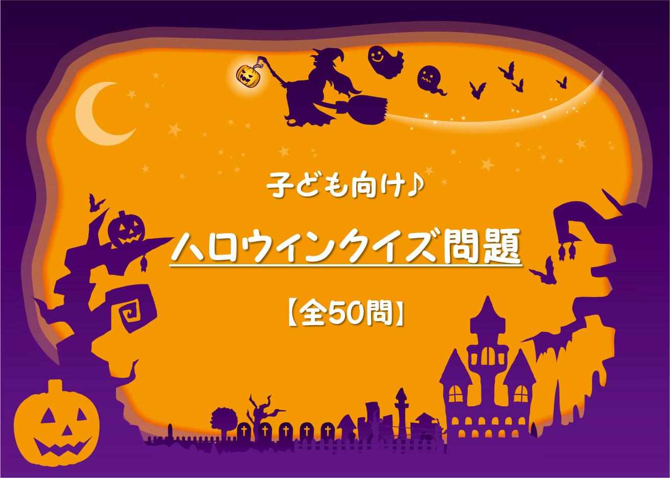 【ハロウィンクイズ 厳選50問】子ども向け!!簡単&難しい・三択クイズ問題集!
