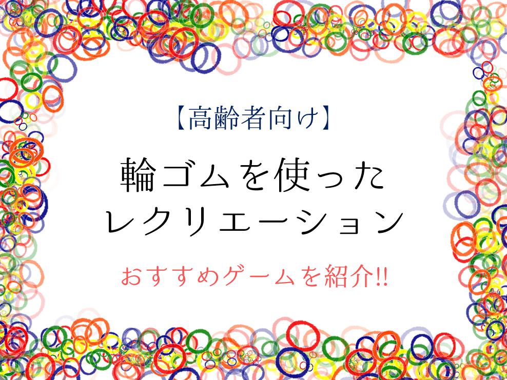 【輪ゴムを使ったレクリエーション15選】高齢者向け!!おすすめゲームを紹介