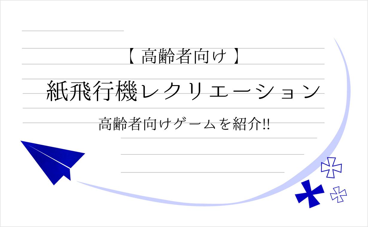 【紙飛行機を使ったレクリエーション6選】デイサービスでおすすめ!!高齢者向けゲームを紹介